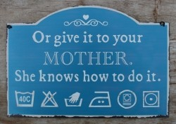 """Tekstbord:""""Or give it to your mother. She knows how to do i…"""
